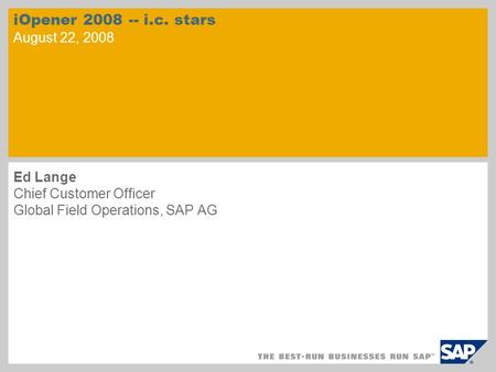 IOpener 2008 -- i.c. stars August 22, 2008 Ed Lange Chief Customer Officer Global Field Operations, SAP AG.