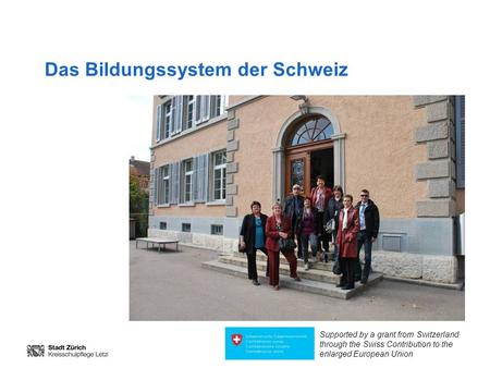 Das Bildungssystem der Schweiz Supported by a grant from Switzerland through the Swiss Contribution to the enlarged European Union.