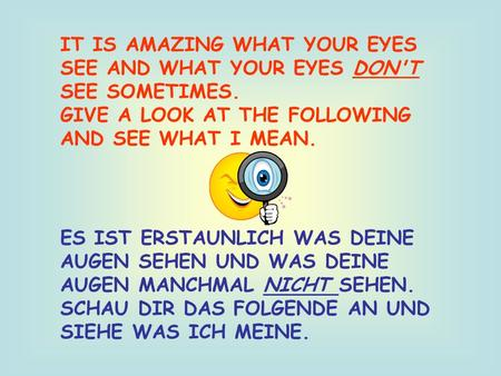 IT IS AMAZING WHAT YOUR EYES SEE AND WHAT YOUR EYES DON'T SEE SOMETIMES. GIVE A LOOK AT THE FOLLOWING AND SEE WHAT I MEAN. ES IST ERSTAUNLICH WAS DEINE.