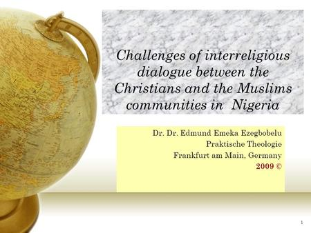 Challenges of interreligious dialogue between the Christians and the Muslims communities in Nigeria Dr. Dr. Edmund Emeka Ezegbobelu Praktische Theologie.