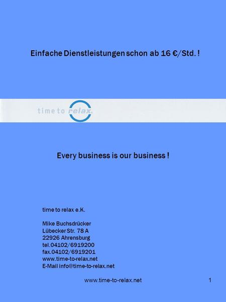 Www.time-to-relax.net1 Every business is our business ! Einfache Dienstleistungen schon ab 16 /Std. ! time to relax e.K. Mike Buchsdrücker Lübecker Str.