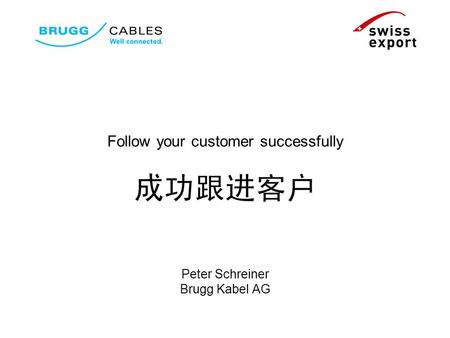 Follow your customer successfully Peter Schreiner Brugg Kabel AG.