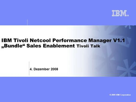 © 2009 IBM Corporation IBM Tivoli Netcool Performance Manager V1.1 Bundle Sales Enablement Tivoli Talk 4. Dezember 2008.