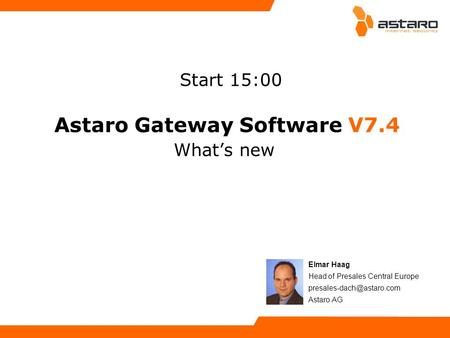Astaro Gateway Software V7.4 Whats new Elmar Haag Head of Presales Central Europe Astaro AG Start 15:00.