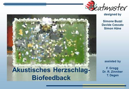 Simone Buzzi Davide Cescato Simon Häne Akustisches Herzschlag- Biofeedback F. Grogg Dr. R. Zinniker T. Degen designed by assisted by.