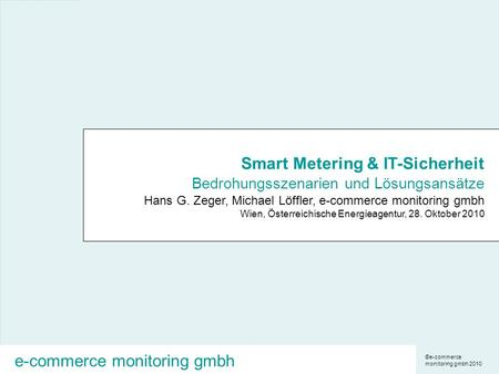 ©e-commerce monitoring gmbh 2010 e-commerce monitoring gmbh Smart Metering & IT-Sicherheit Bedrohungsszenarien und Lösungsansätze Hans G. Zeger, Michael.