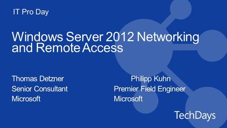 IT Pro Day Windows Server 2012 Networking and Remote Access Thomas DetznerPhilipp Kuhn Senior ConsultantPremier Field EngineerMicrosoft.