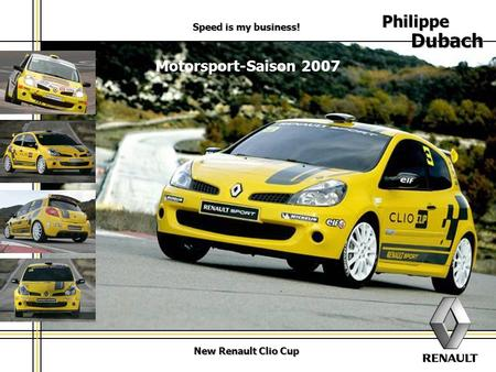 New Renault Clio Cup Motorsport-Saison 2007 Speed is my business! Philippe Dubach.