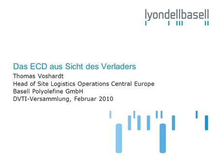 Das ECD aus Sicht des Verladers Thomas Voshardt Head of Site Logistics Operations Central Europe Basell Polyolefine GmbH DVTI-Versammlung, Februar 2010.