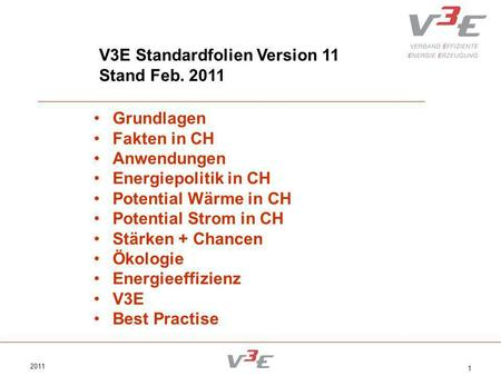 2011 1 V3E Standardfolien Version 11 Stand Feb. 2011 Grundlagen Fakten in CH Anwendungen Energiepolitik in CH Potential Wärme in CH Potential Strom in.