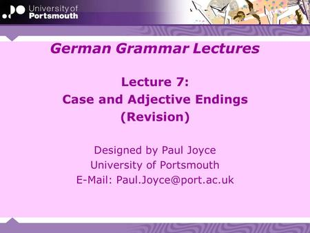 German Grammar Lectures Lecture 7: Case and Adjective Endings (Revision) Designed by Paul Joyce University of Portsmouth