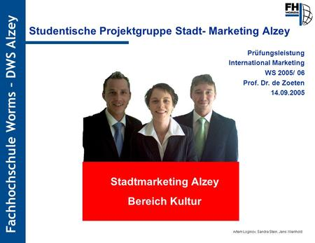 Artem Loginov, Sandra Stein, Jens Wienhold Fachhochschule Worms – DWS Alzey Studentische Projektgruppe Stadt- Marketing Alzey Prüfungsleistung International.