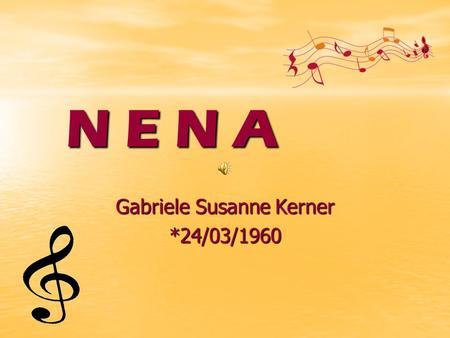 N E N A Gabriele Susanne Kerner *24/03/1960. How it began… How it began… Nena was born in Hage (Germany). She had her first performances and songs and.