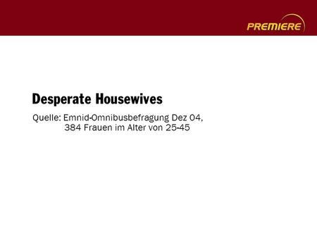 Desperate Housewives Quelle: Emnid-Omnibusbefragung Dez 04, 384 Frauen im Alter von 25-45.