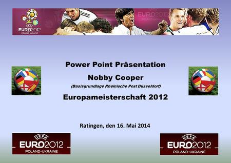 Ratingen, den 16. Mai 2014 Power Point Präsentation Nobby Cooper (Basisgrundlage Rheinische Post Düsseldorf) Europameisterschaft 2012.