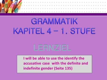 I will be able to use the identify the accusative case with the definite and indefinite gender (Seite 135)
