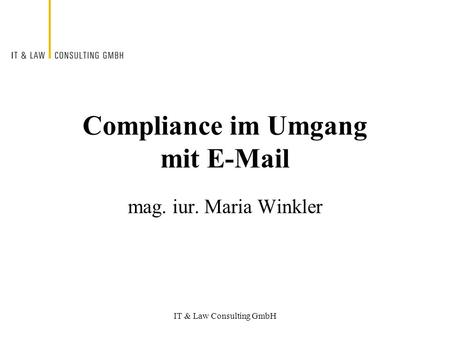 IT & Law Consulting GmbH Compliance im Umgang mit E-Mail mag. iur. Maria Winkler.