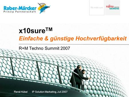 X10sure TM Einfache & günstige Hochverfügbarkeit R+M Techno Summit 2007 René Hübel IP Solution Marketing, Juli 2007.
