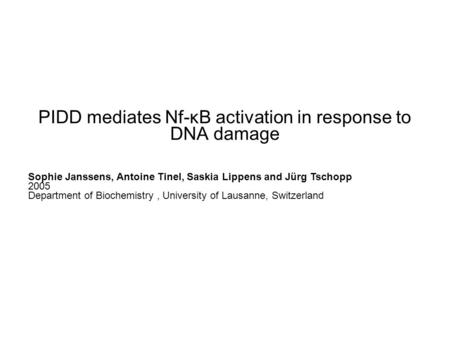 PIDD mediates Nf-κB activation in response to DNA damage Sophie Janssens, Antoine Tinel, Saskia Lippens and Jürg Tschopp 2005 Department of Biochemistry,