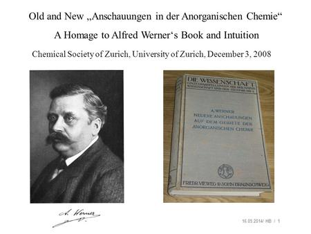 16.05.2014/ HB / 1 Old and New Anschauungen in der Anorganischen Chemie A Homage to Alfred Werners Book and Intuition Chemical Society of Zurich, University.