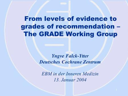 1 From levels of evidence to grades of recommendation – The GRADE Working Group Yngve Falck-Ytter Deutsches Cochrane Zentrum EBM in der Inneren Medizin.