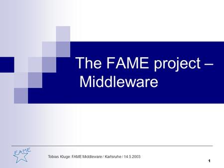 Tobias Kluge: FAME Middleware / Karlsruhe / 14.5.2003 1 The FAME project – Middleware.