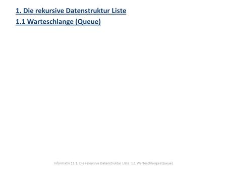 1. Die rekursive Datenstruktur Liste 1.1 Warteschlange (Queue)