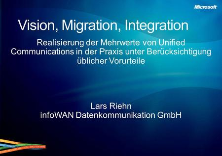 Vision, Migration, Integration Realisierung der Mehrwerte von Unified Communications in der Praxis unter Berücksichtigung üblicher Vorurteile Lars Riehn.