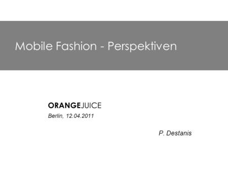 Mobile Fashion - Perspektiven ORANGE JUICE Berlin, 12.04.2011 P. Destanis.