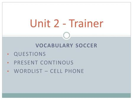 VOCABULARY SOCCER QUESTIONS PRESENT CONTINOUS WORDLIST – CELL PHONE Unit 2 - Trainer.