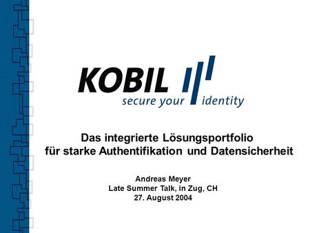 Das integrierte Lösungsportfolio für starke Authentifikation und Datensicherheit Andreas Meyer Late Summer Talk, in Zug, CH 27. August 2004.