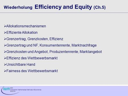 Institute for Mathematical Methods in Economics Economics Wiederholung Efficiency and Equity (Ch.5) Allokationsmechanismen Effiziente Allokation Grenzertrag,