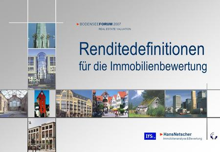 HansNetscher Immobilienanalyse & Bewertung Renditedefinitionen für die Immobilienbewertung BODENSEE FORUM 2007 REAL ESTATE VALUATION.