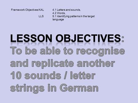 Framework Objectives:KAL 4.1 Letters and sounds, 4.2 Words, LLS5.1 Identifying patterns in the target language.
