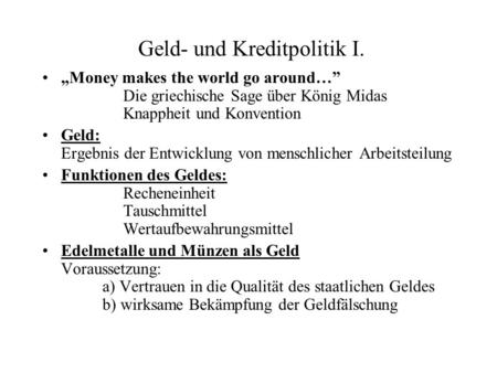 Geld- und Kreditpolitik I. Money makes the world go around… Die griechische Sage über König Midas Knappheit und Konvention Geld: Ergebnis der Entwicklung.