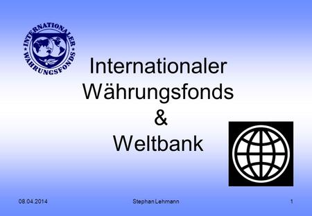 08.04.2014Stephan Lehmann1 Internationaler Währungsfonds & Weltbank.