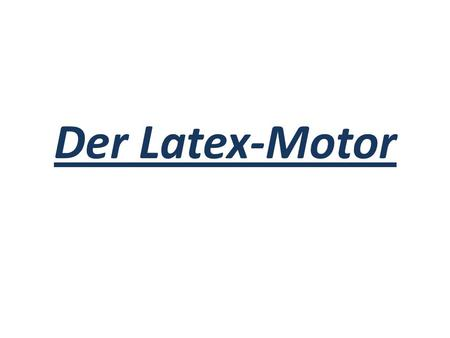 Der Latex-Motor.