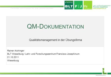 JosephinumResearch Forschen und Prüfen für die Landwirtschaft QM-D OKUMENTATION Qualitätsmanagement in der Übungsfirma Rainer Aichinger BLT Wieselburg.