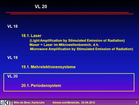 Wim de Boer, Karlsruhe Atome und Moleküle, 26.06.2012 1 VL 18 18.1. Laser (Light Amplification by Stimulated Emission of Radiation) Maser = Laser im Mikrowellenbereich,