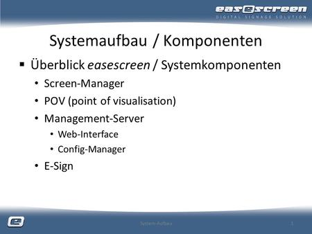 Systemaufbau / Komponenten Überblick easescreen / Systemkomponenten Screen-Manager POV (point of visualisation) Management-Server Web-Interface Config-Manager.