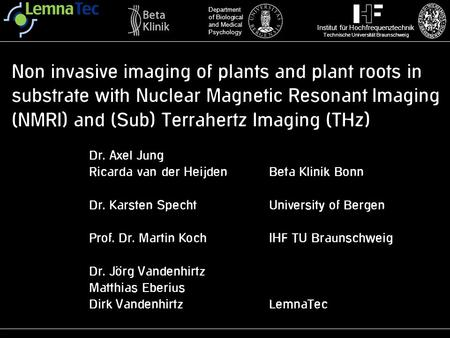 Non invasive imaging of plants and plant roots in substrate with Nuclear Magnetic Resonant Imaging (NMRI) and (Sub) Terrahertz Imaging (THz) Dr. Axel Jung.