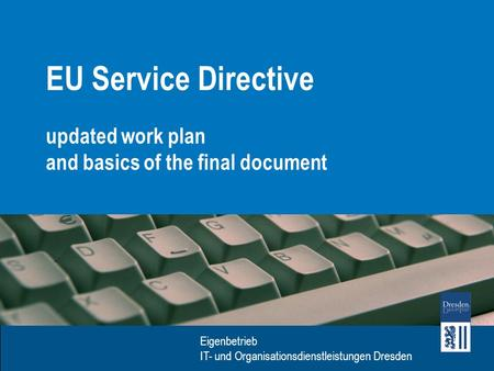 Eigenbetrieb IT- und Organisationsdienstleistungen Dresden EU Service Directive updated work plan and basics of the final document.