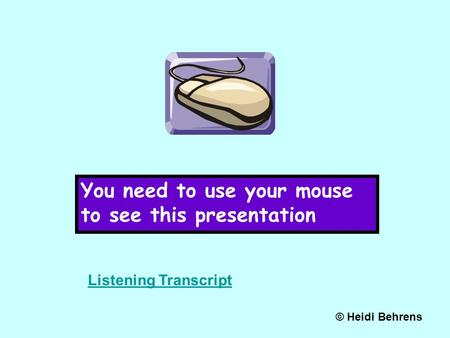 You need to use your mouse to see this presentation © Heidi Behrens Listening Transcript.