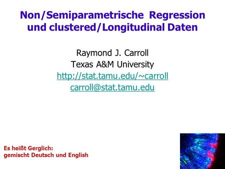 Raymond J. Carroll Texas A&M University  Non/Semiparametrische Regression und clustered/Longitudinal.
