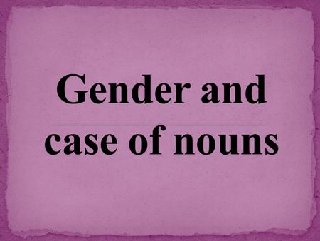 1) All nouns in German have a gender: masculine, feminine, or neuter. 2) The gender of a noun is determined by its definite article. der = masculine die.