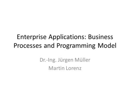 Enterprise Applications: Business Processes and Programming Model Dr.-Ing. Jürgen Müller Martin Lorenz.