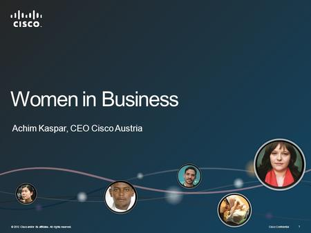 Cisco Confidential © 2012 Cisco and/or its affiliates. All rights reserved. 1 Women in Business Achim Kaspar, CEO Cisco Austria.