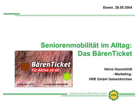 Verkehrsverbund Rhein-Ruhr GmbH Seniorenmobilität im Alltag: Das BärenTicket Heinz Hauschildt - Marketing- VRR GmbH Gelsenkirchen Essen, 28.05.2004.