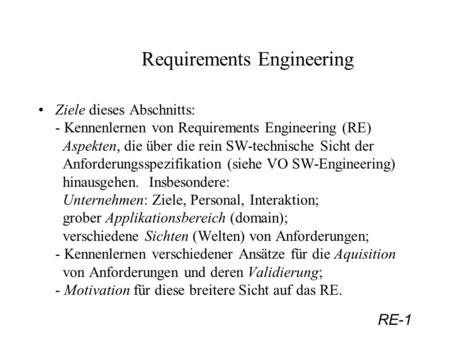 RE-1 Requirements Engineering Ziele dieses Abschnitts: - Kennenlernen von Requirements Engineering (RE) Aspekten, die über die rein SW-technische Sicht.