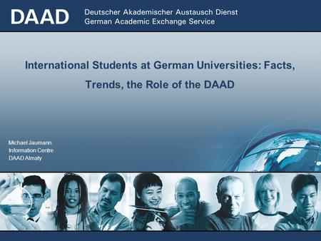 Michael Jaumann Information Centre DAAD Almaty International Students at German Universities: Facts, Trends, the Role of the DAAD.